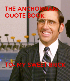 Poster: THE ANCHORMAN: QUOTE BOOK.       TO- MY SWEET BRICK
