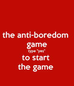 Poster: the anti-boredom  game type ''yes'' to start  the game