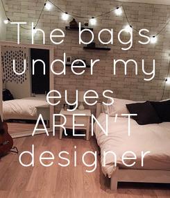 Poster: The bags  under my eyes  AREN'T designer