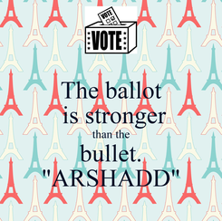 """Poster: The ballot  is stronger than the bullet. """"ARSHADD"""""""