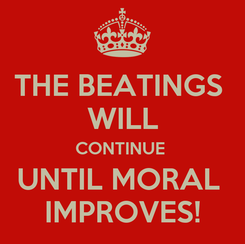 Poster: THE BEATINGS  WILL CONTINUE  UNTIL MORAL  IMPROVES!