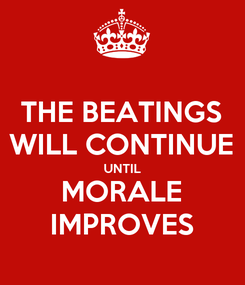 Poster: THE BEATINGS WILL CONTINUE UNTIL MORALE IMPROVES