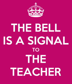 Poster: THE BELL IS A SIGNAL TO THE TEACHER