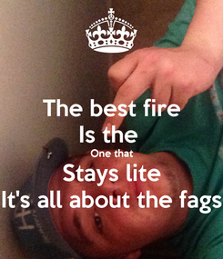 Poster: The best fire Is the  One that Stays lite It's all about the fags
