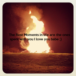 Poster: The Best Moments in life are the ones  spent with you I love you babe ;)