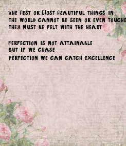 Poster: The Best or Most Beautiful things in  the world cannot be seen or even touched- they must be felt with the heart   Perfection is not attainable,  but if we chase  perfection