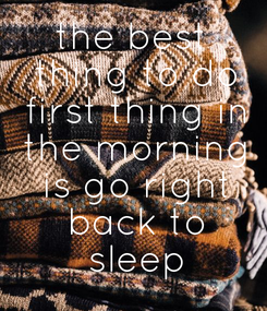 Poster: the best  thing to do  first thing in  the morning  is go right  back to  sleep