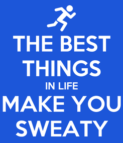 Poster: THE BEST THINGS IN LIFE MAKE YOU SWEATY