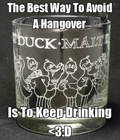Poster: The Best Way To Avoid A Hangover Is To Keep Drinking <3:D