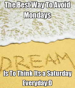Poster: The Best Way To Avoid Mondays Is To Think Its a Saturday Everyday:D