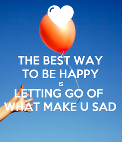 Poster: THE BEST WAY TO BE HAPPY IS LETTING GO OF  WHAT MAKE U SAD