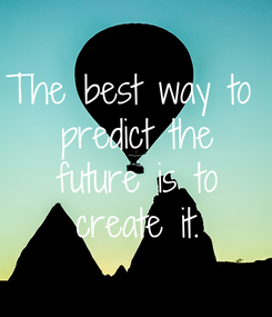 Poster: The best way to  predict the  future is to  create it.