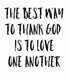 Poster: The best way to thank God  is to love one another