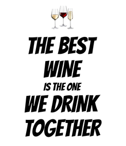 Poster: THE BEST  WINE IS THE ONE WE DRINK  TOGETHER