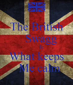 Poster: The British    Swagg        Is What keeps   Me calm