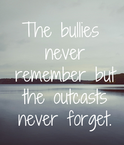 Poster: The bullies  never  remember but  the outcasts  never forget.