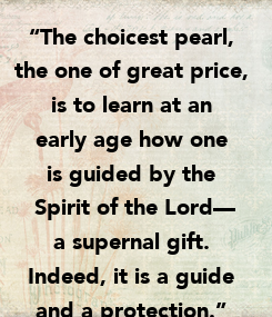 """Poster: """"The choicest pearl,  the one of great price,  is to learn at an  early age how one  is guided by the  Spirit of the Lord— a supernal gift.  Indeed, it is"""