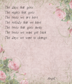 Poster: The days that goes The nights that goes The times we are here The melody that we have The times that goes away The times we want get back The days we want to change