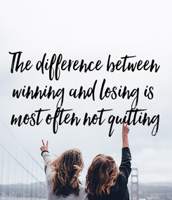 Poster:  The difference between  winning and losing is  most often not quitting