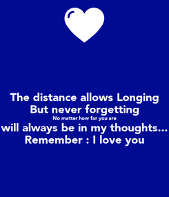 Poster: The distance allows Longing But never forgetting No matter how far you are will always be in my thoughts... Remember : I love you