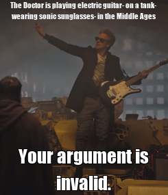 Poster: The Doctor is playing electric guitar- on a tank- wearing sonic sunglasses- in the Middle Ages Your argument is invalid.