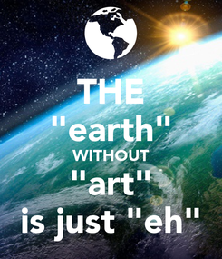 """Poster: THE """"earth"""" WITHOUT """"art"""" is just """"eh"""""""