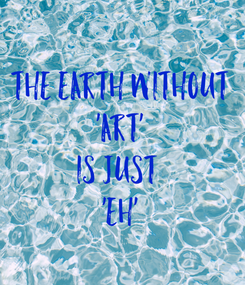 Poster:  The Earth Without 'ART' Is Just  'EH'
