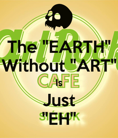 "Poster: The ""EARTH"" Without ""ART"" Is Just ""EH"""