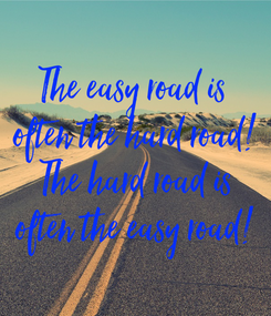 Poster: The easy road is  often the hard road! The hard road is often the easy road!