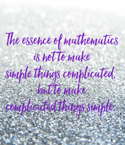 Poster: The essence of mathematics is not to make simple things complicated,  but to make complicated things simple.
