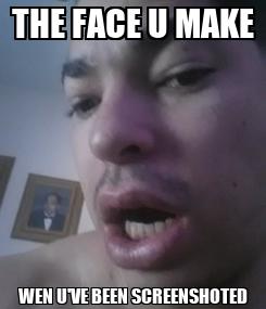 Poster: THE FACE U MAKE WEN U'VE BEEN SCREENSHOTED