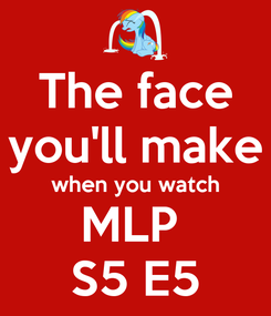 Poster: The face you'll make when you watch MLP  S5 E5