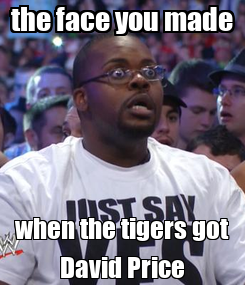 Poster: the face you made when the tigers got David Price