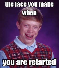 Poster: the face you make when you are retarted