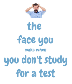 Poster: the  face you make when  you don't study for a test