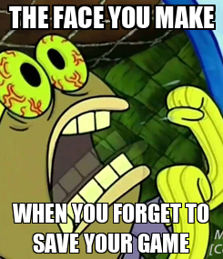 Poster: THE FACE YOU MAKE WHEN YOU FORGET TO SAVE YOUR GAME