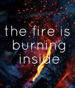 Poster: the fire is  burning  inside