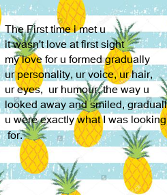 Poster: The First time i met u  it wasn't love at first sight my love for u formed gradually  ur personality, ur voice, ur hair,  ur eyes,  ur humour, the way
