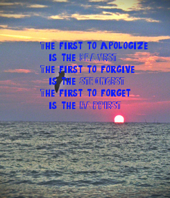 Poster: The first to apologize,   is the BRAVEST. The first to forgive,   is the STRONGEST. The first to forget,   is the HAPPIEST