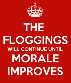 Poster: THE  FLOGGINGS WILL CONTINUE UNTIL MORALE IMPROVES