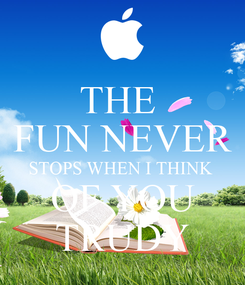 Poster: THE  FUN NEVER STOPS WHEN I THINK  OF YOU TRUDY
