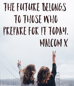 Poster: The future belongs  to those who  prepare for it today.                      Malcom X