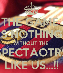 Poster: THE GAME  IS NOTHING  WITHOUT THE  SPECTAOTRS LIKE US...!!