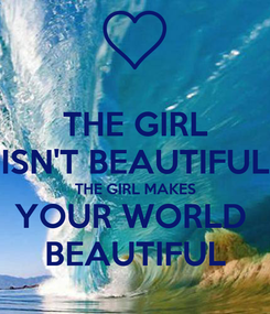 Poster: THE GIRL ISN'T BEAUTIFUL THE GIRL MAKES YOUR WORLD  BEAUTIFUL