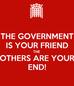 Poster: THE GOVERNMENT IS YOUR FRIEND THE  OTHERS ARE YOUR END!