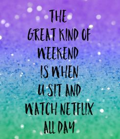 Poster: THE  GREAT KIND OF WEEKEND  IS WHEN U SIT AND WATCH NETFLIX ALL DAY
