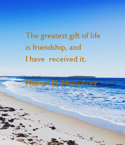 Poster: The greatest gift of life  is friendship, and  I have  received it.   Hubert H. Humphrey