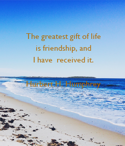 Poster: The greatest gift of life  is friendship, and  I have  received it.   Hurbert H. Humphrey