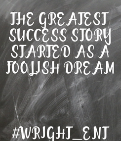 Poster: THE GREATEST  SUCCESS STORY STARTED AS A FOOLISH DREAM    #WRIGHT_ENT