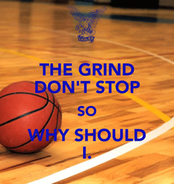 Poster: THE GRIND DON'T STOP SO WHY SHOULD I.